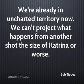 Bob Tippee - We're already in uncharted territory now. We can't project what happens from another shot the size of Katrina or worse.