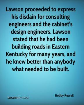 Bobby Russell - Lawson proceeded to express his disdain for consulting engineers and the cabinet's design engineers. Lawson stated that he had been building roads in Eastern Kentucky for many years, and he knew better than anybody what needed to be built.