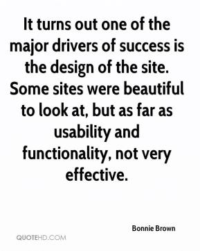 Bonnie Brown - It turns out one of the major drivers of success is the design of the site. Some sites were beautiful to look at, but as far as usability and functionality, not very effective.