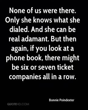 Bonnie Poindexter - None of us were there. Only she knows what she dialed. And she can be real adamant. But then again, if you look at a phone book, there might be six or seven ticket companies all in a row.