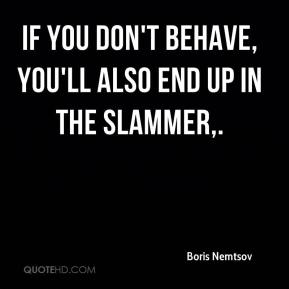 Boris Nemtsov - If you don't behave, you'll also end up in the slammer.