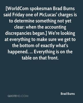 Brad Burns - [WorldCom spokesman Brad Burns said Friday one of McLucas' charges is to determine something not yet clear: when the accounting discrepancies began.] We're looking at everything to make sure we get to the bottom of exactly what's happened, ... Everything is on the table on that front.