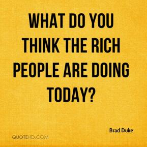 Brad Duke - What do you think the rich people are doing today?