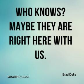 Brad Duke - Who knows? Maybe they are right here with us.