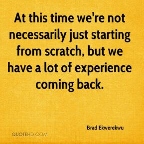 Brad Ekwerekwu - At this time we're not necessarily just starting from scratch, but we have a lot of experience coming back.