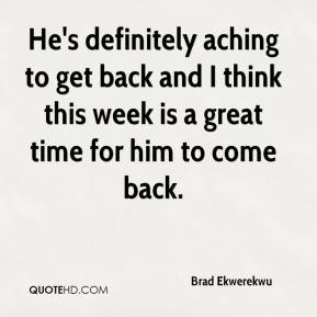 Brad Ekwerekwu - He's definitely aching to get back and I think this week is a great time for him to come back.