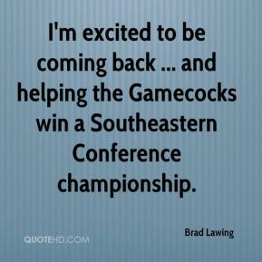 Brad Lawing - I'm excited to be coming back ... and helping the Gamecocks win a Southeastern Conference championship.