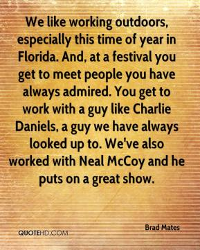 We like working outdoors, especially this time of year in Florida. And, at a festival you get to meet people you have always admired. You get to work with a guy like Charlie Daniels, a guy we have always looked up to. We've also worked with Neal McCoy and he puts on a great show.