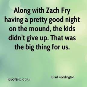 Brad Pocklington - Along with Zach Fry having a pretty good night on the mound, the kids didn't give up. That was the big thing for us.