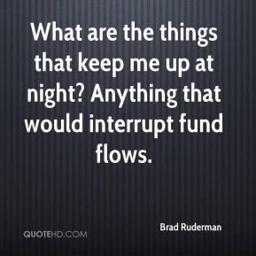 Brad Ruderman - What are the things that keep me up at night? Anything that would interrupt fund flows.