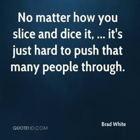 Brad White - No matter how you slice and dice it, ... it's just hard to push that many people through.