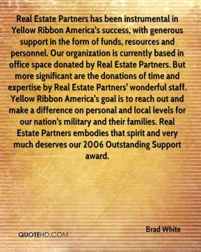 Brad White - Real Estate Partners has been instrumental in Yellow Ribbon America's success, with generous support in the form of funds, resources and personnel. Our organization is currently based in office space donated by Real Estate Partners. But more significant are the donations of time and expertise by Real Estate Partners' wonderful staff. Yellow Ribbon America's goal is to reach out and make a difference on personal and local levels for our nation's military and their families. Real Estate Partners embodies that spirit and very much deserves our 2006 Outstanding Support award.