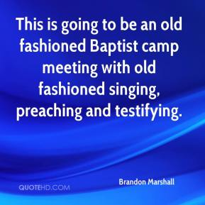 Brandon Marshall - This is going to be an old fashioned Baptist camp meeting with old fashioned singing, preaching and testifying.