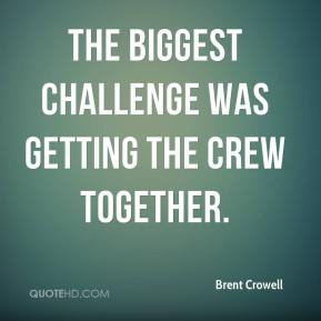 Brent Crowell - The biggest challenge was getting the crew together.