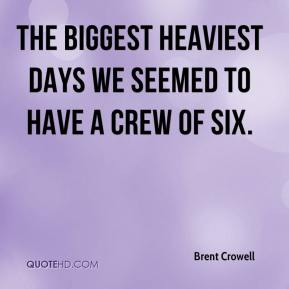 Brent Crowell - The biggest heaviest days we seemed to have a crew of six.