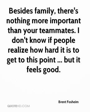 Brent Fosheim - Besides family, there's nothing more important than your teammates. I don't know if people realize how hard it is to get to this point ... but it feels good.