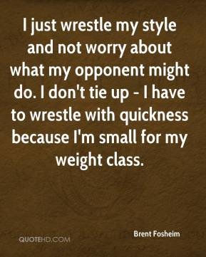 I just wrestle my style and not worry about what my opponent might do. I don't tie up - I have to wrestle with quickness because I'm small for my weight class.