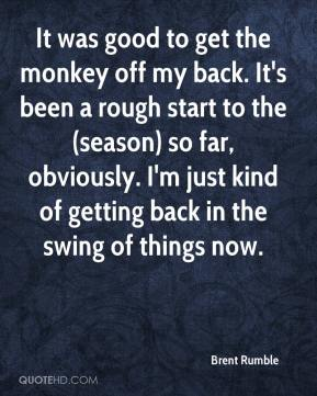 Brent Rumble - It was good to get the monkey off my back. It's been a rough start to the (season) so far, obviously. I'm just kind of getting back in the swing of things now.
