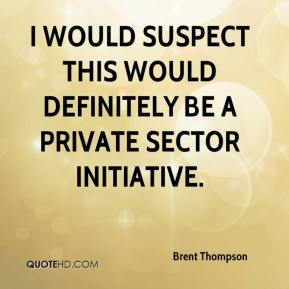 Brent Thompson - I would suspect this would definitely be a private sector initiative.