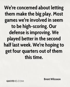 Brent Wilcoxon - We're concerned about letting them make the big play. Most games we're involved in seem to be high-scoring. Our defense is improving. We played better in the second half last week. We're hoping to get four quarters out of them this time.