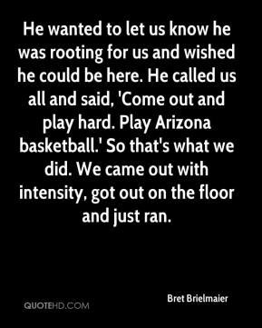 Bret Brielmaier - He wanted to let us know he was rooting for us and wished he could be here. He called us all and said, 'Come out and play hard. Play Arizona basketball.' So that's what we did. We came out with intensity, got out on the floor and just ran.