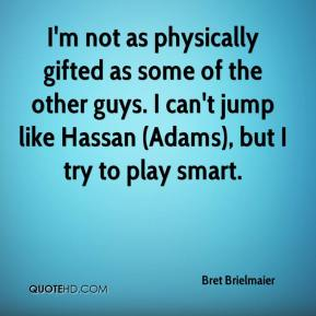 Bret Brielmaier - I'm not as physically gifted as some of the other guys. I can't jump like Hassan (Adams), but I try to play smart.