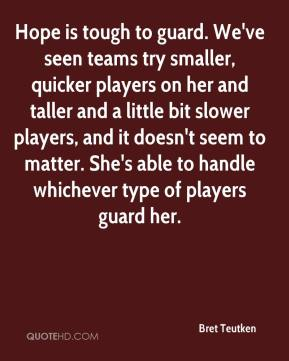 Bret Teutken - Hope is tough to guard. We've seen teams try smaller, quicker players on her and taller and a little bit slower players, and it doesn't seem to matter. She's able to handle whichever type of players guard her.