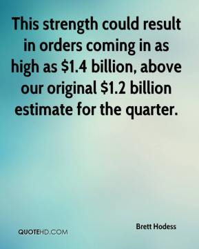 Brett Hodess - This strength could result in orders coming in as high as $1.4 billion, above our original $1.2 billion estimate for the quarter.