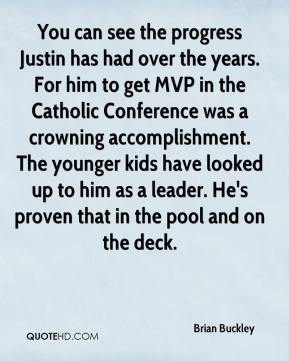 Brian Buckley - You can see the progress Justin has had over the years. For him to get MVP in the Catholic Conference was a crowning accomplishment. The younger kids have looked up to him as a leader. He's proven that in the pool and on the deck.