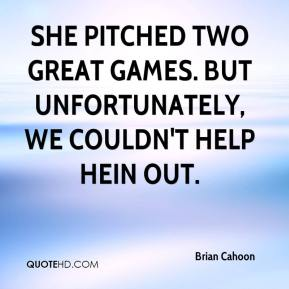 Brian Cahoon - She pitched two great games. But unfortunately, we couldn't help Hein out.