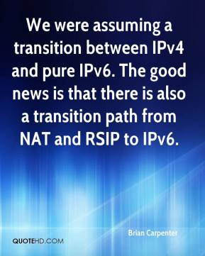Brian Carpenter - We were assuming a transition between IPv4 and pure IPv6. The good news is that there is also a transition path from NAT and RSIP to IPv6.