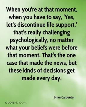 Brian Carpenter - When you're at that moment, when you have to say, 'Yes, let's discontinue life support,' that's really challenging psychologically, no matter what your beliefs were before that moment. That's the one case that made the news, but these kinds of decisions get made every day.