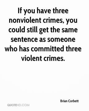 Brian Corbett - If you have three nonviolent crimes, you could still get the same sentence as someone who has committed three violent crimes.