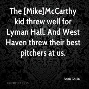 Brian Gouin - The [Mike]McCarthy kid threw well for Lyman Hall. And West Haven threw their best pitchers at us.
