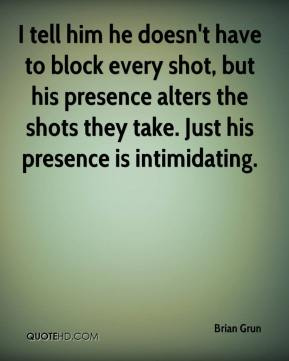 Brian Grun - I tell him he doesn't have to block every shot, but his presence alters the shots they take. Just his presence is intimidating.