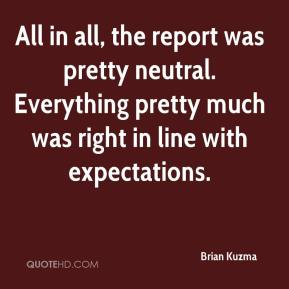 Brian Kuzma - All in all, the report was pretty neutral. Everything pretty much was right in line with expectations.