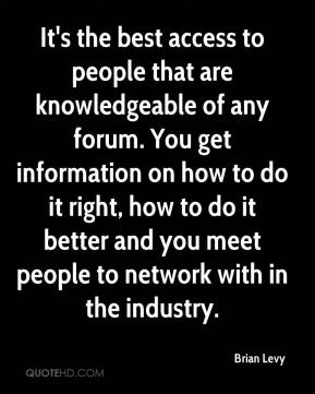 Brian Levy - It's the best access to people that are knowledgeable of any forum. You get information on how to do it right, how to do it better and you meet people to network with in the industry.