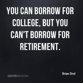 Brian Orol - You can borrow for college, but you can't borrow for retirement.