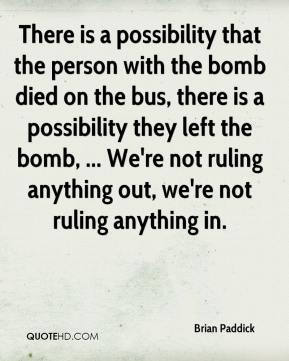 Brian Paddick - There is a possibility that the person with the bomb died on the bus, there is a possibility they left the bomb, ... We're not ruling anything out, we're not ruling anything in.