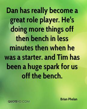 Brian Phelan - Dan has really become a great role player. He's doing more things off then bench in less minutes then when he was a starter. and Tim has been a huge spark for us off the bench.