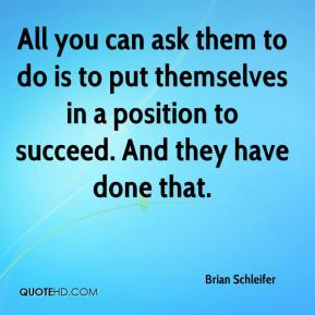 Brian Schleifer - All you can ask them to do is to put themselves in a position to succeed. And they have done that.