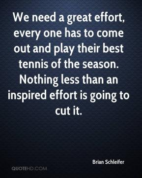 Brian Schleifer - We need a great effort, every one has to come out and play their best tennis of the season. Nothing less than an inspired effort is going to cut it.