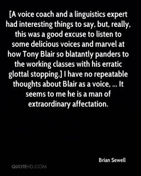 [A voice coach and a linguistics expert had interesting things to say, but, really, this was a good excuse to listen to some delicious voices and marvel at how Tony Blair so blatantly panders to the working classes with his erratic glottal stopping.] I have no repeatable thoughts about Blair as a voice, ... It seems to me he is a man of extraordinary affectation.