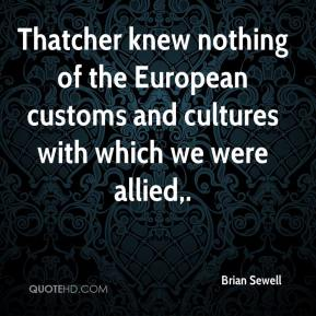 Thatcher knew nothing of the European customs and cultures with which we were allied.