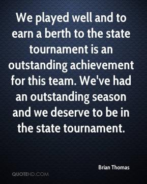 Brian Thomas - We played well and to earn a berth to the state tournament is an outstanding achievement for this team. We've had an outstanding season and we deserve to be in the state tournament.