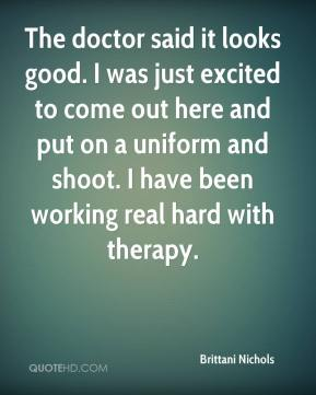 Brittani Nichols - The doctor said it looks good. I was just excited to come out here and put on a uniform and shoot. I have been working real hard with therapy.
