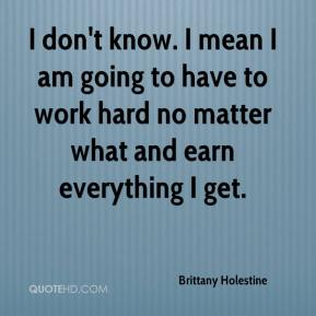 Brittany Holestine - I don't know. I mean I am going to have to work hard no matter what and earn everything I get.