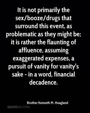 Brother Kenneth M. Hoagland - It is not primarily the sex/booze/drugs that surround this event, as problematic as they might be; it is rather the flaunting of affluence, assuming exaggerated expenses, a pursuit of vanity for vanity's sake - in a word, financial decadence.