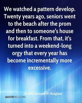 Brother Kenneth M. Hoagland - We watched a pattern develop. Twenty years ago, seniors went to the beach after the prom and then to someone's house for breakfast. From that, it's turned into a weekend-long orgy that every year has become incrementally more excessive.