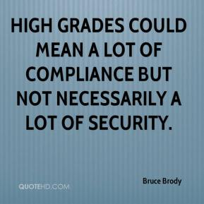 Bruce Brody - High grades could mean a lot of compliance but not necessarily a lot of security.